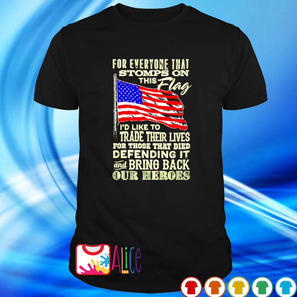 American flag for everyone that stomps on this flag I'd like to trade their lives shirt