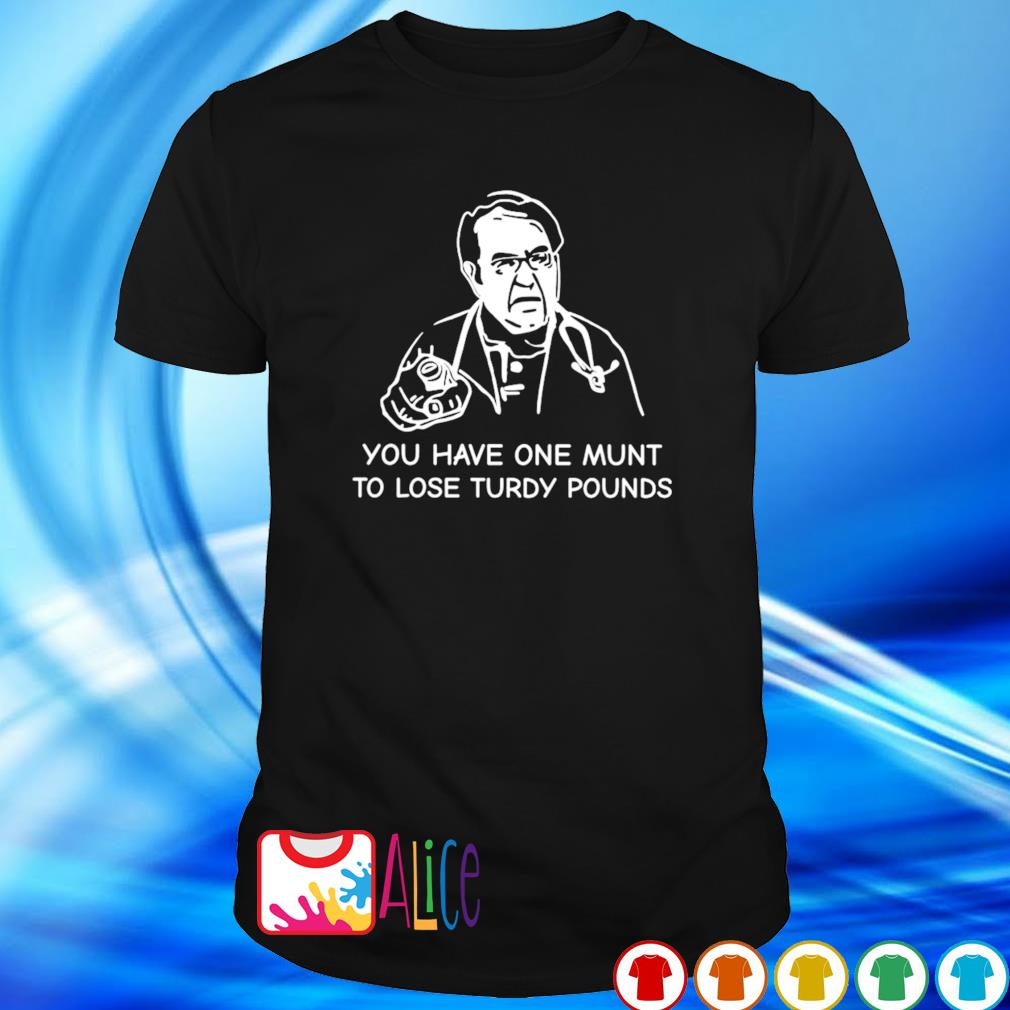 Dr Nowzaradan you have one munt to lose turdy pounds shirt