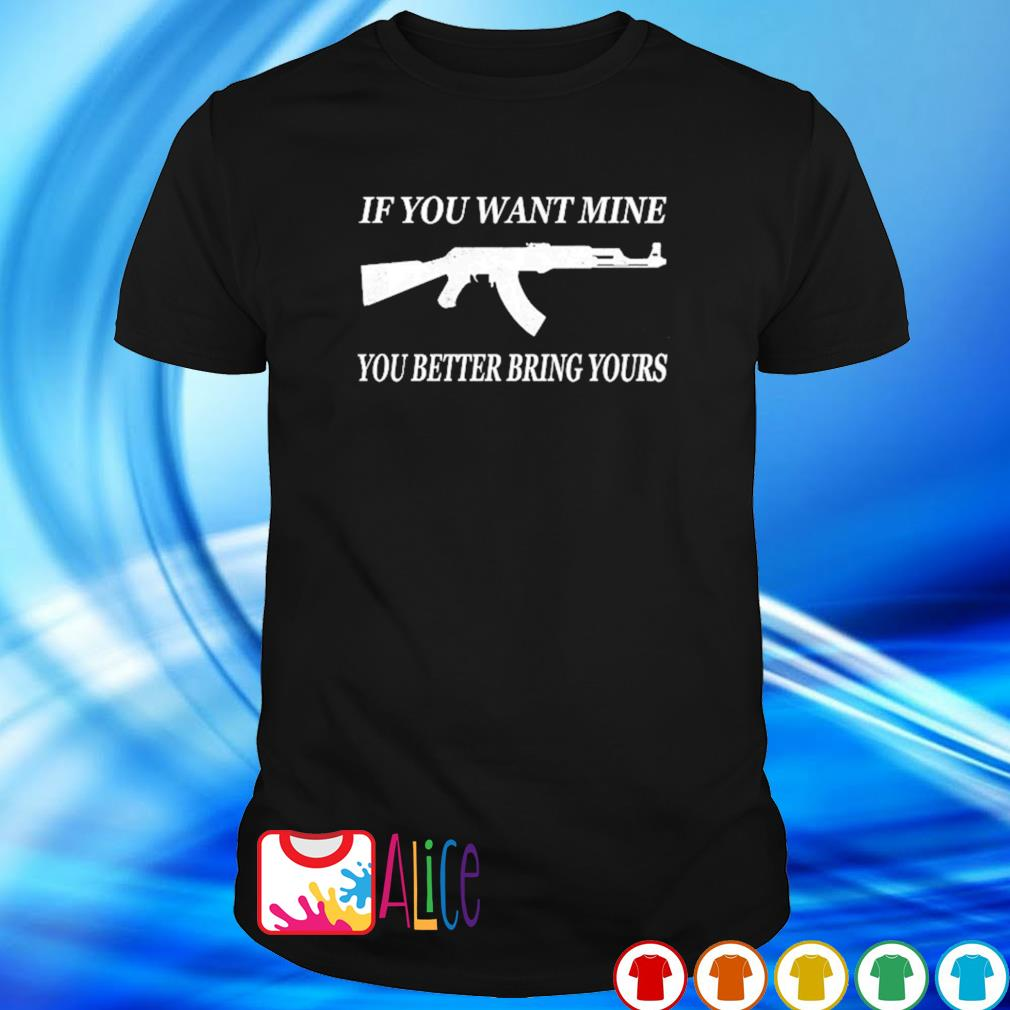 Gun if you want mine you better bring yours shirt