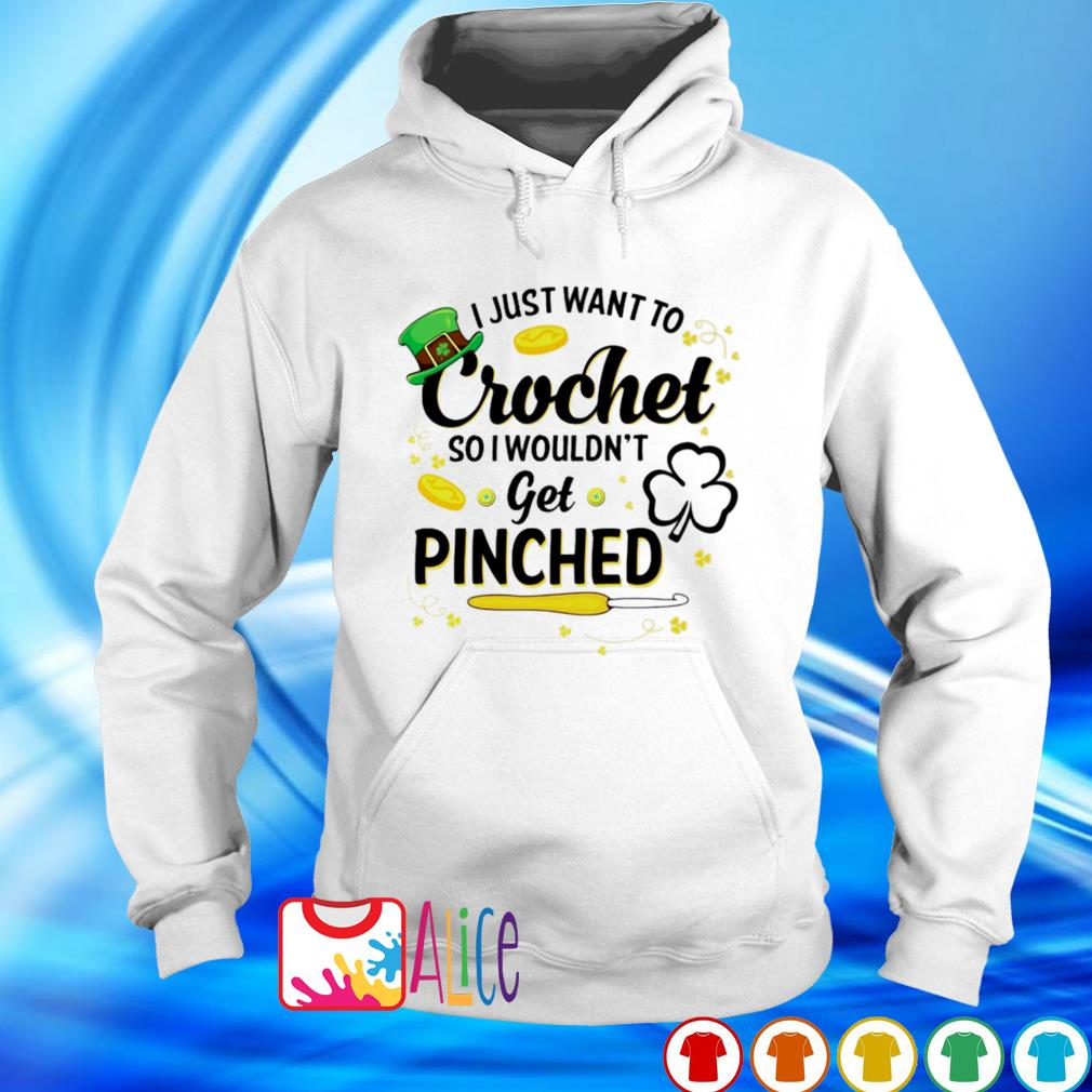 I just want to crochet so I wouldn't get pinched St Patrick's Day s hoodie