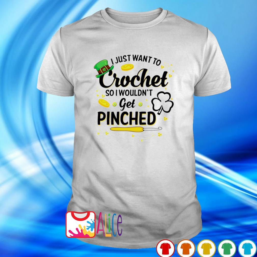 I just want to crochet so I wouldn't get pinched St Patrick's Day shirt