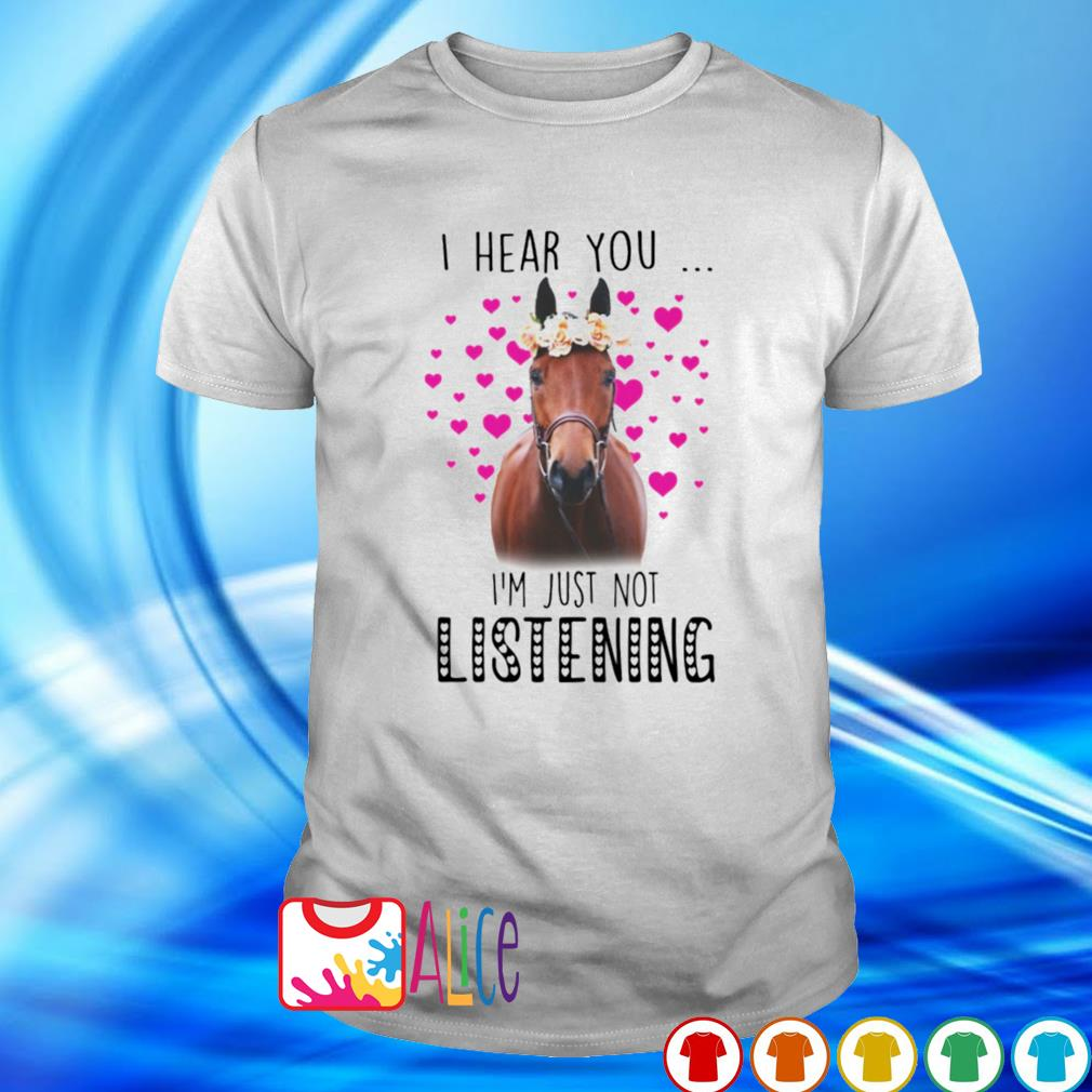 Love horse I hear you I'm just not listening shirt