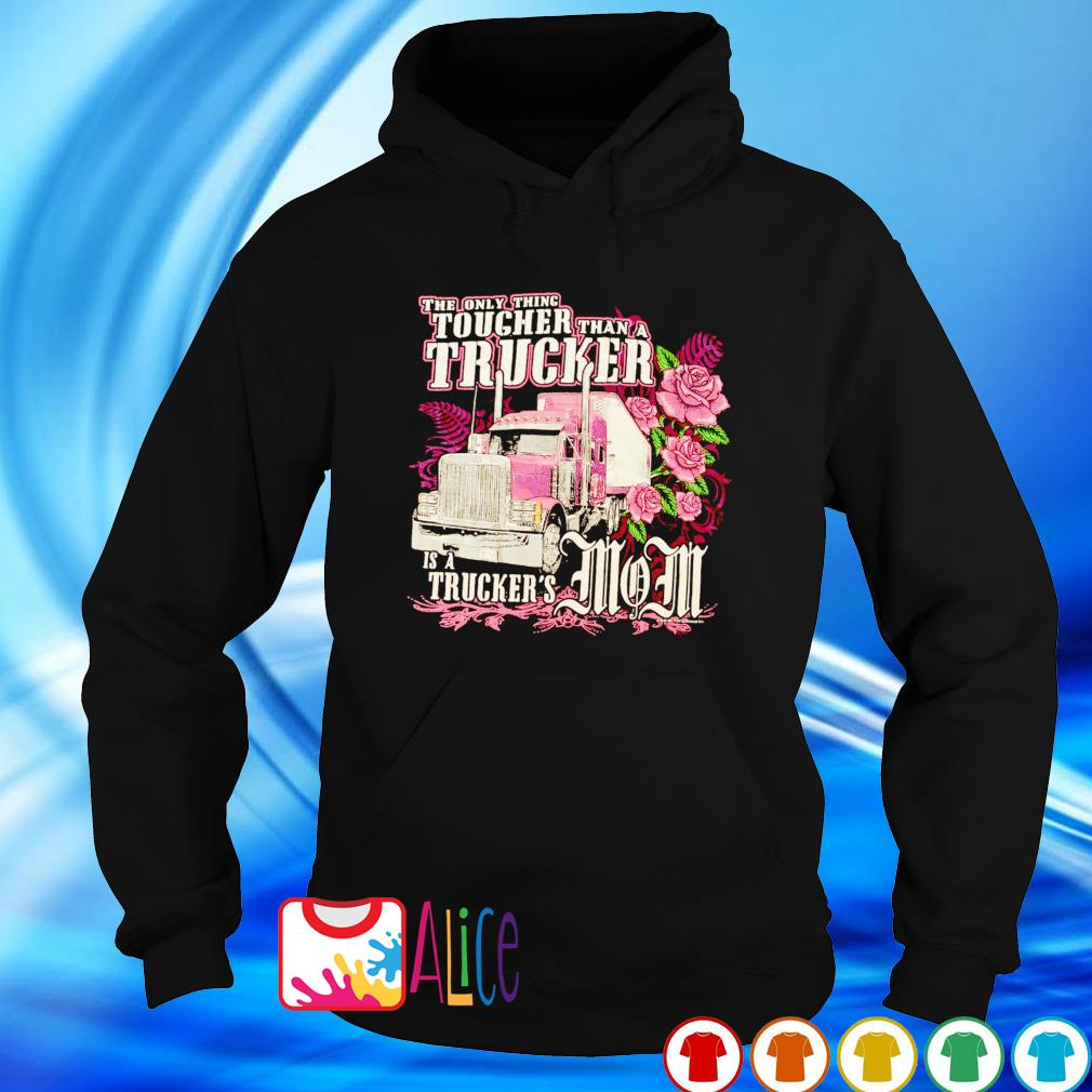 The only thing tougher Trucker is a Trucker's Mom s hoodie