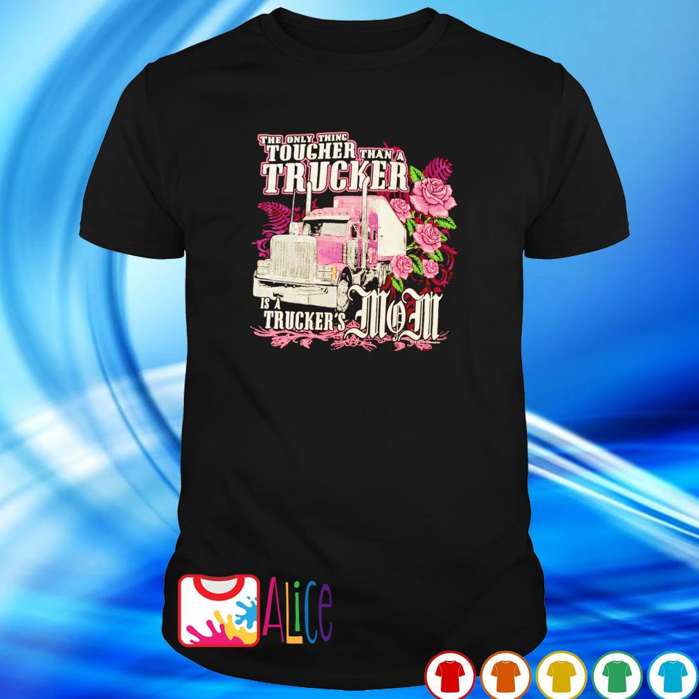 The only thing tougher Trucker is a Trucker's Mom shirt