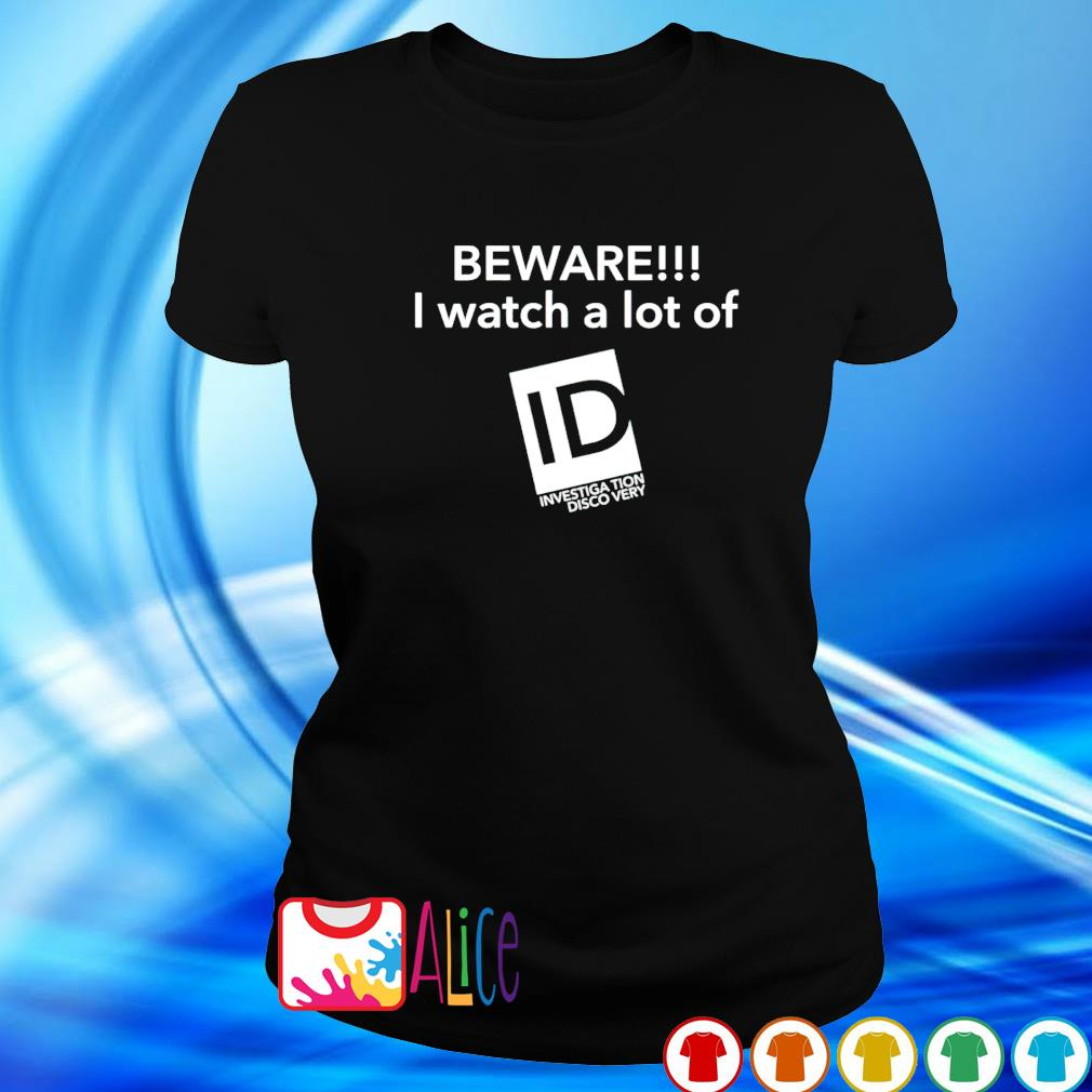 Beware I watch a lot of Investigation Discovery s ladies tee