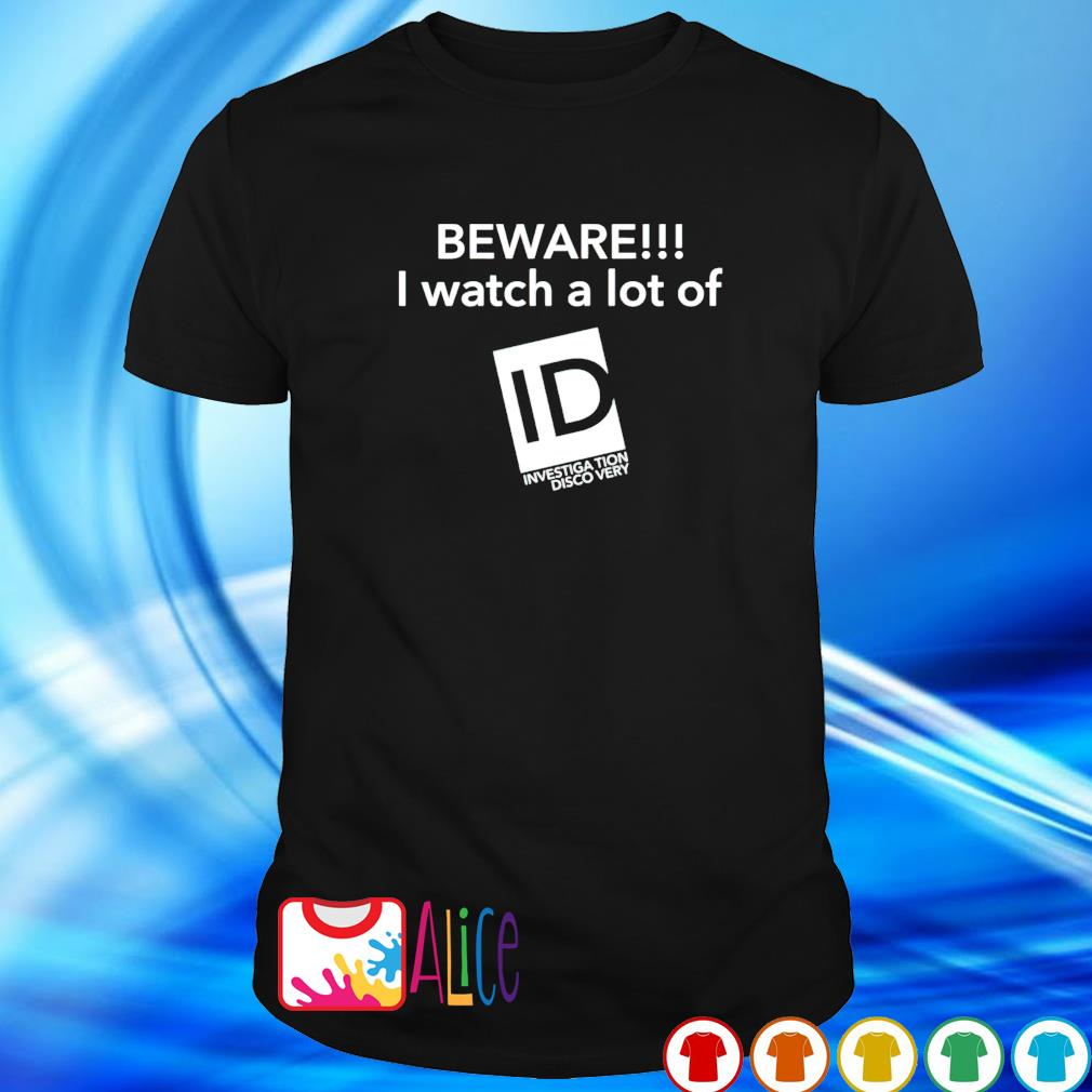 Beware I watch a lot of Investigation Discovery shirt