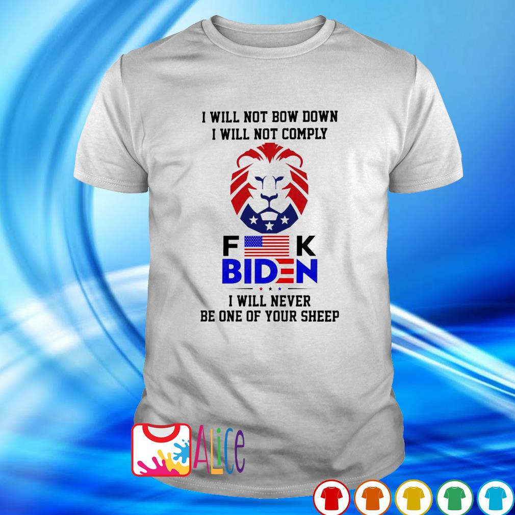I will not comply fuck Biden I will not bow down I will never be one of your sheep shirt