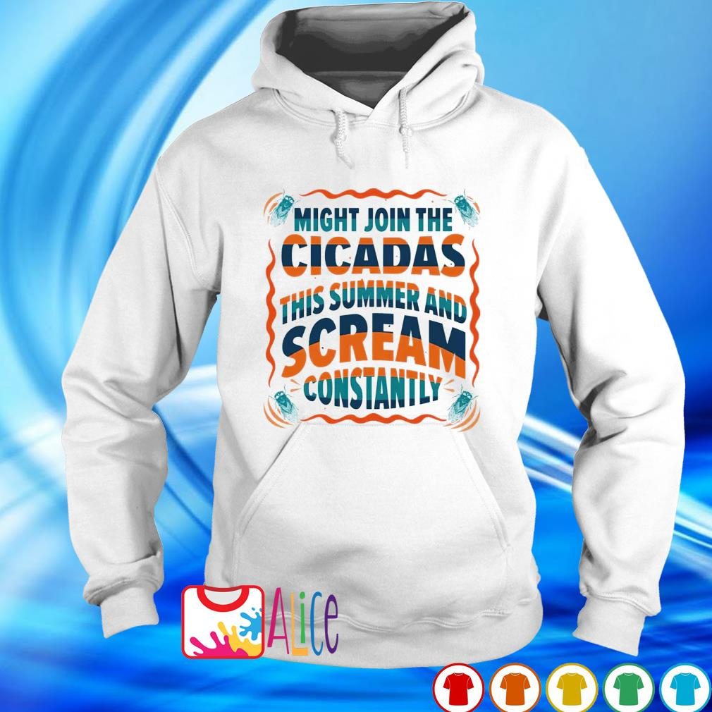 Might join the cicadas this summer and scream constantly s hoodie