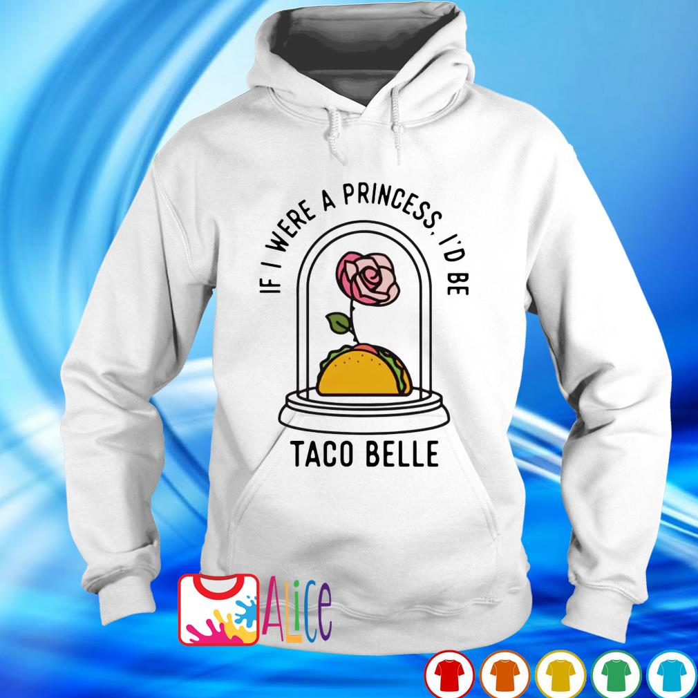 Rose Taco Belle if I were a princess I'd be s hoodie