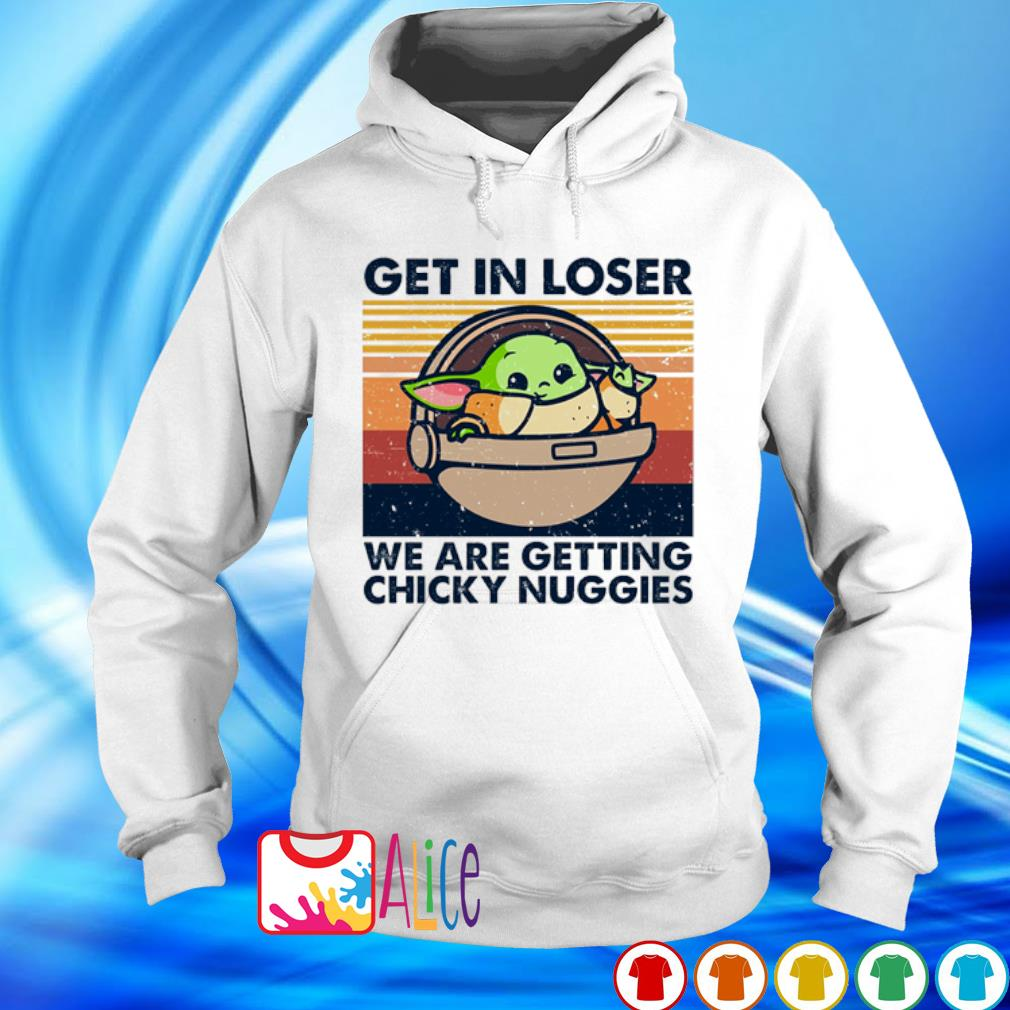 Baby Yoda get in loser we are getting chicky nuggies vintage s hoodie