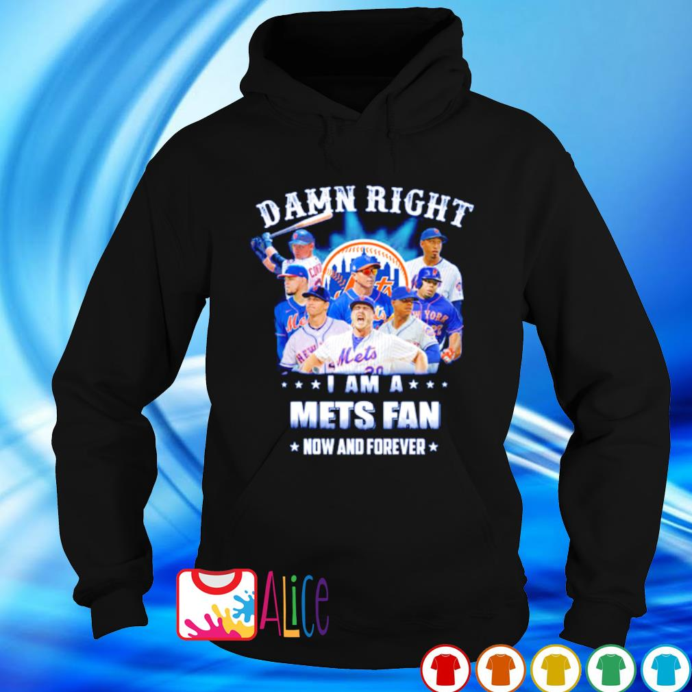 Damn right I am a Mets fan now and forever s hoodie