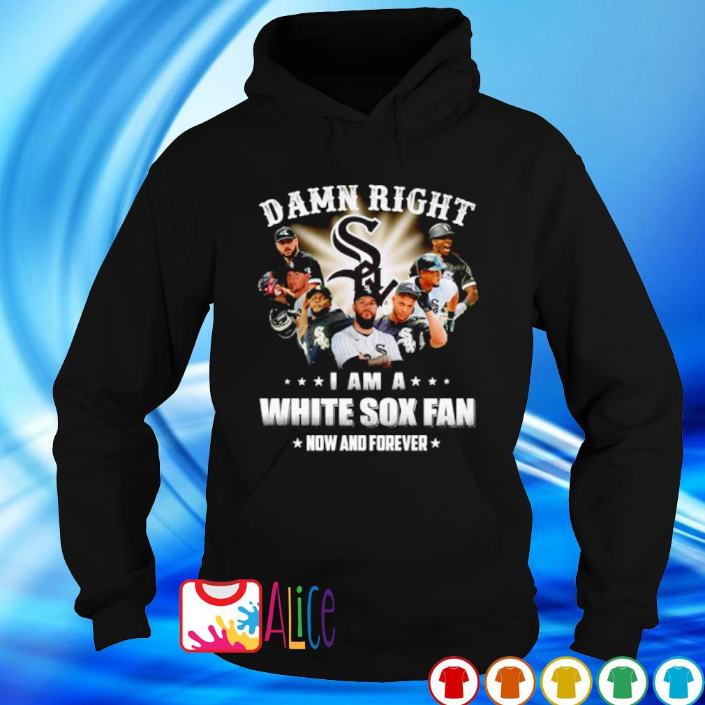 Damn right I am a White Sox fan now and forever s hoodie