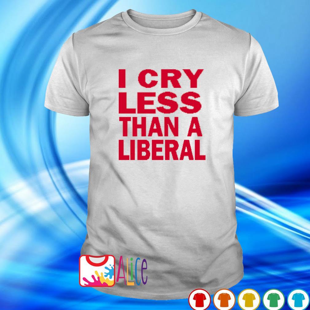 I cry less than a Liberal shirt