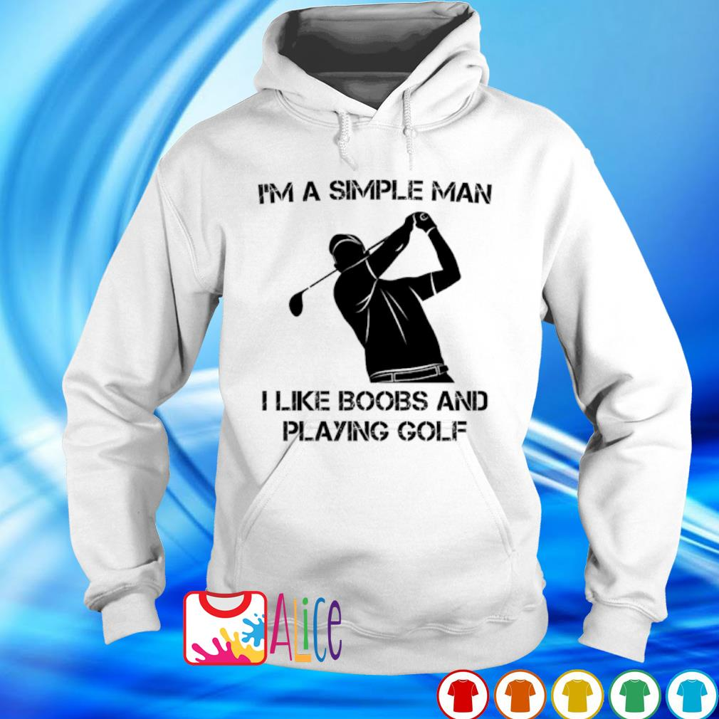I'm a simple man I like boobs and playing golf s hoodie