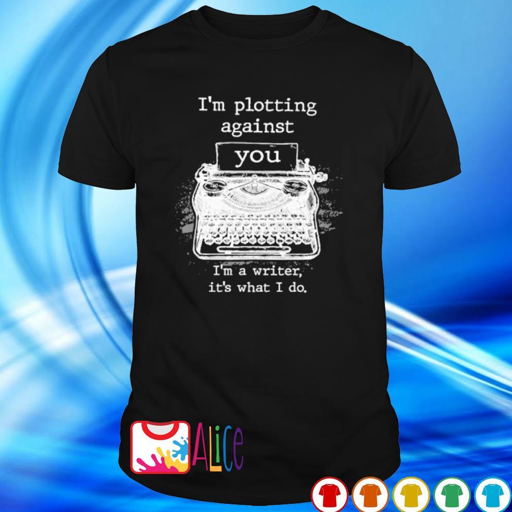 I'm plotting against you I'm a writer it's what I do shirt