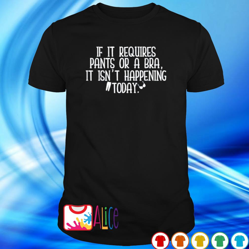If it requires pants or a bra it isn't happening today shirt