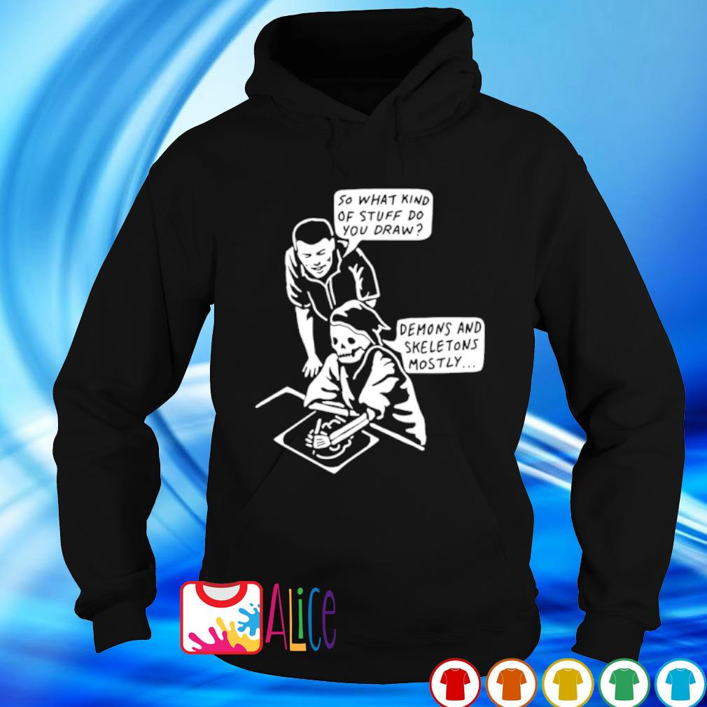So what kind of stuff do you draw demons and skeletons mostly s hoodie