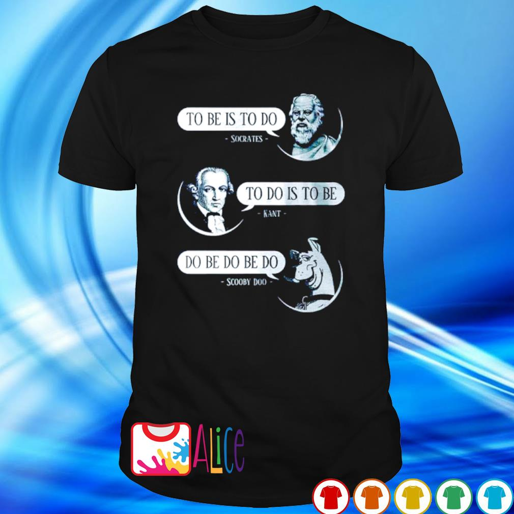 Socrates to be is to do Kant to do is to be Scooby Doo do be do be do shirt