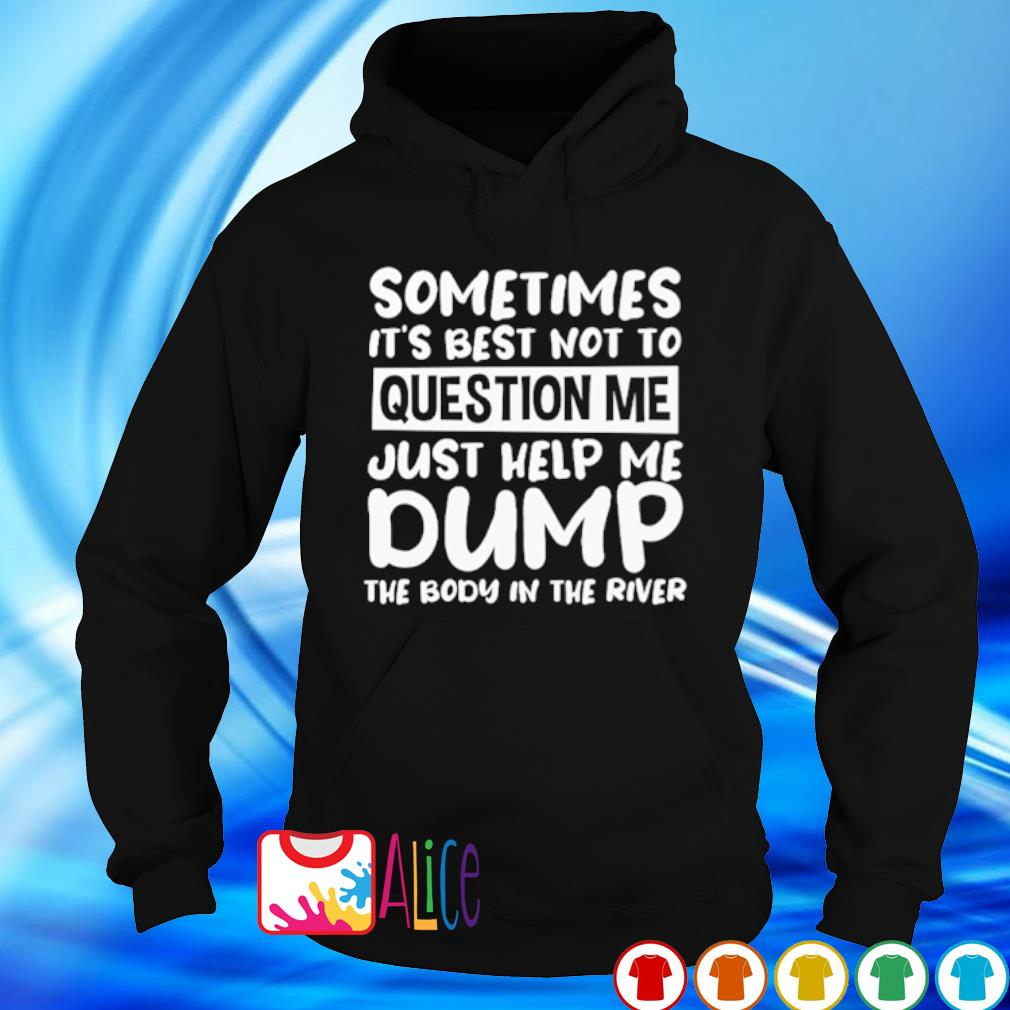 Sometimes it's best not to question me just help me dump s hoodie