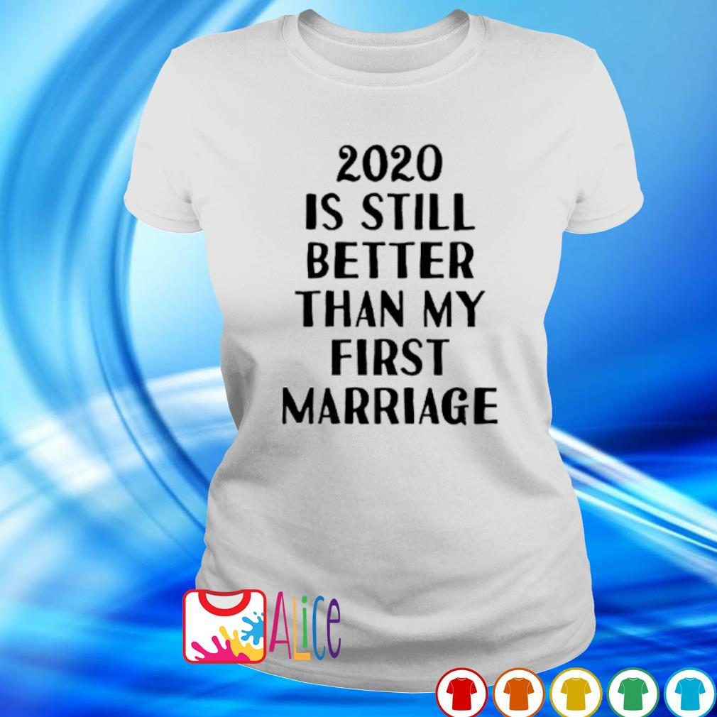 2020 is still better than my first marriage s ladies tee