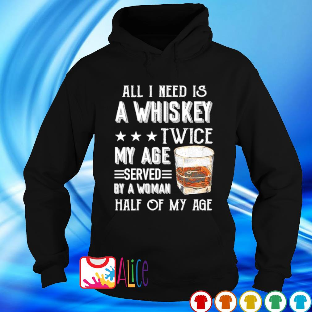 All I need is a whiskey twice my age served by a woman s hoodie