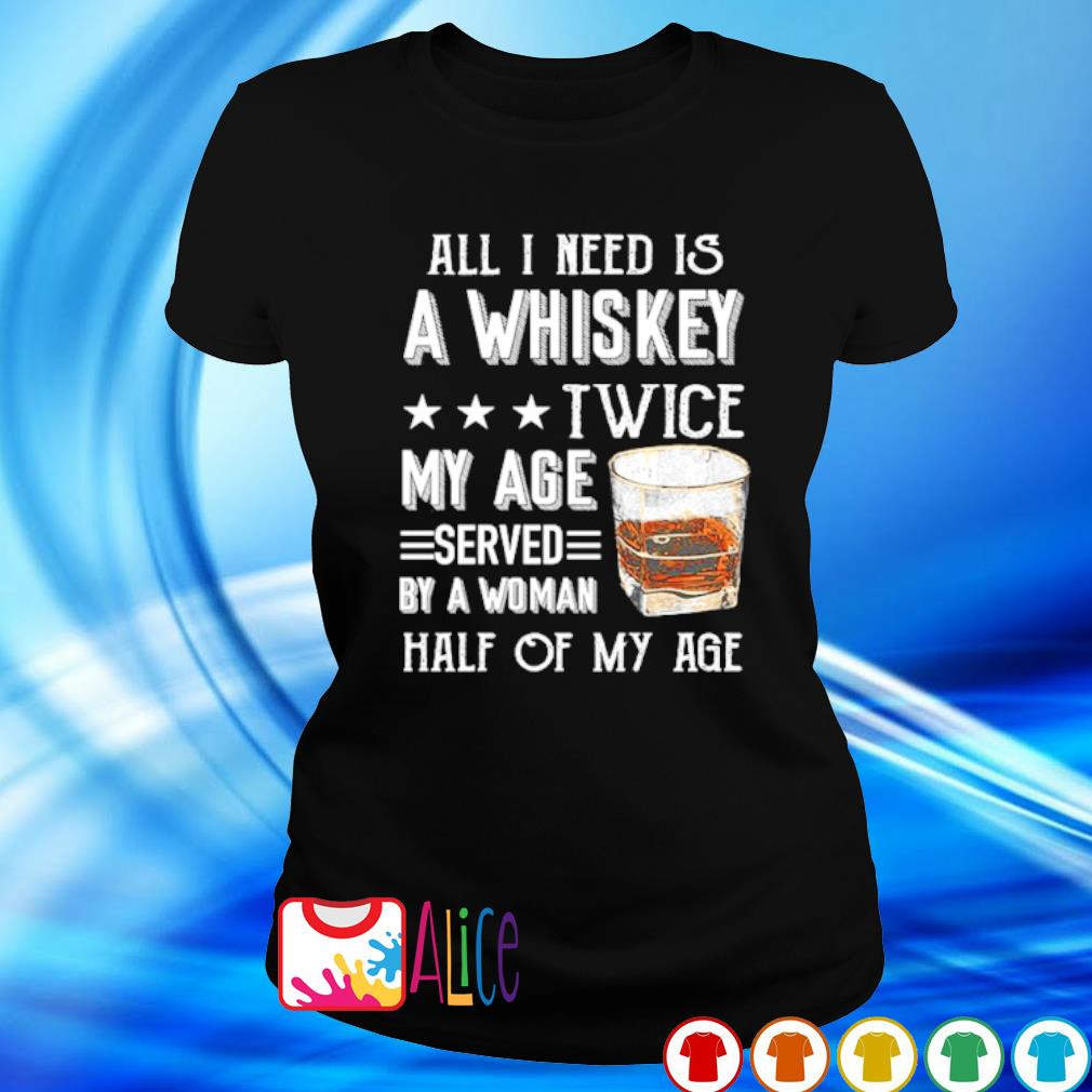 All I need is a whiskey twice my age served by a woman s ladies tee