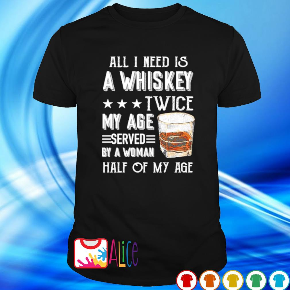 All I need is a whiskey twice my age served by a woman shirt