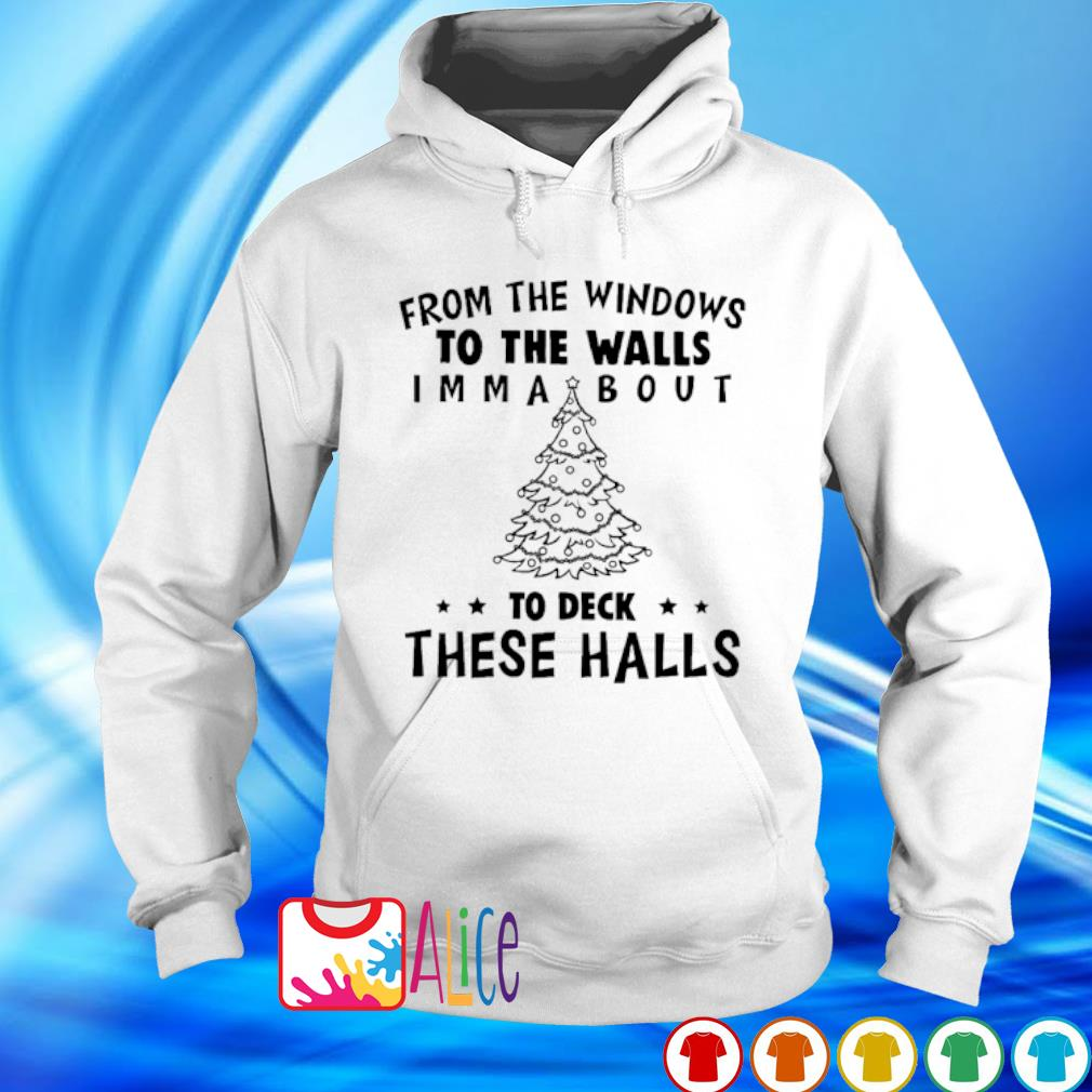 From the windows to the walls I'm about to deck these halls Christmas s hoodie