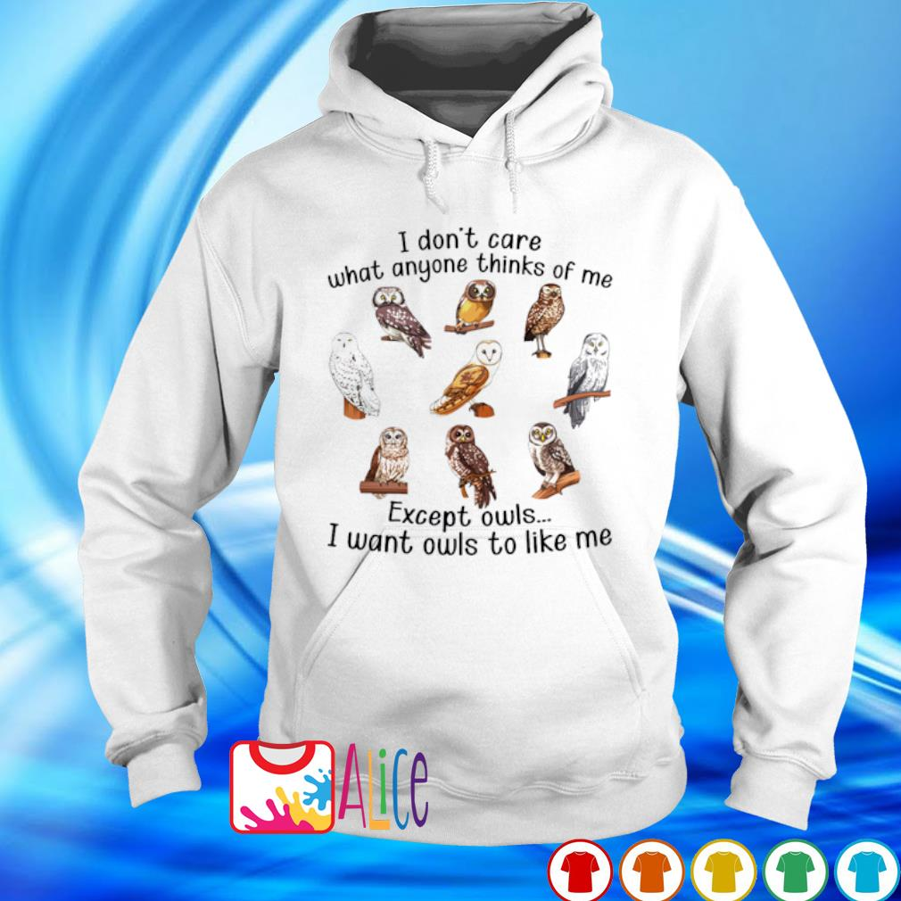I don't care what anyone thinks of me except owls I want owls to like me s hoodie