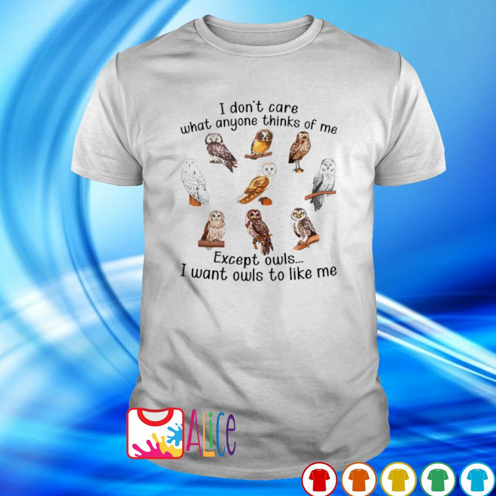 I don't care what anyone thinks of me except owls I want owls to like me shirt