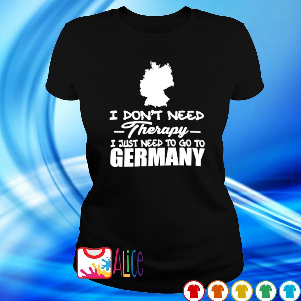 I don't need therapy I just need to go to Germany s ladies tee