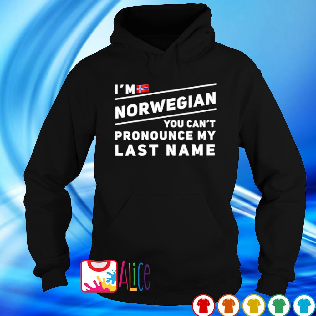 I'm Norwegian you can't pronounce my last name s hoodie