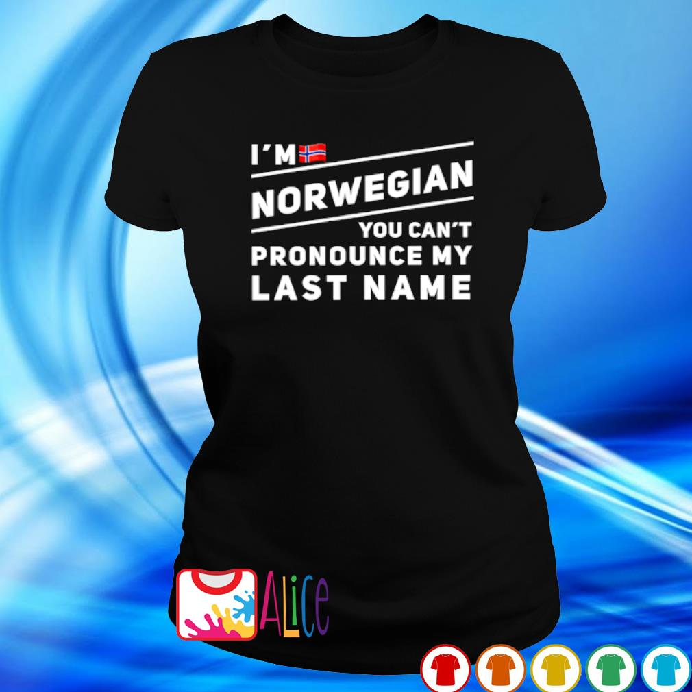 I'm Norwegian you can't pronounce my last name s ladies tee
