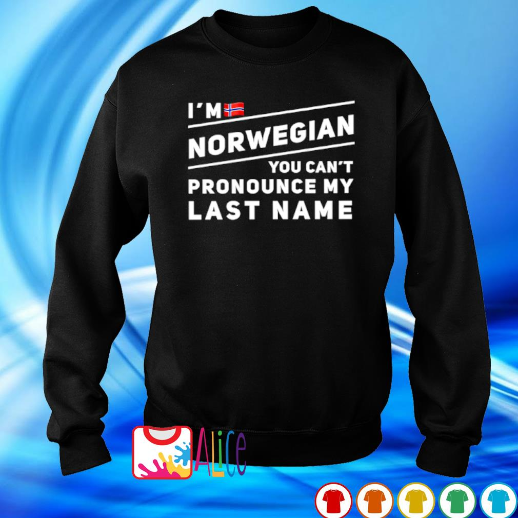 I'm Norwegian you can't pronounce my last name s sweater
