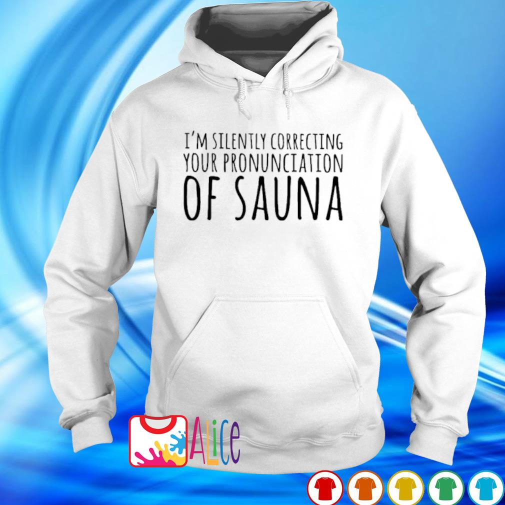 I'm silently correcting your pronunciation of sauna s hoodie