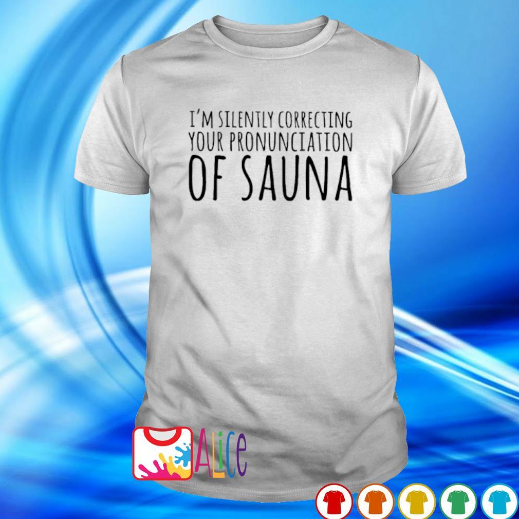 I'm silently correcting your pronunciation of sauna shirt