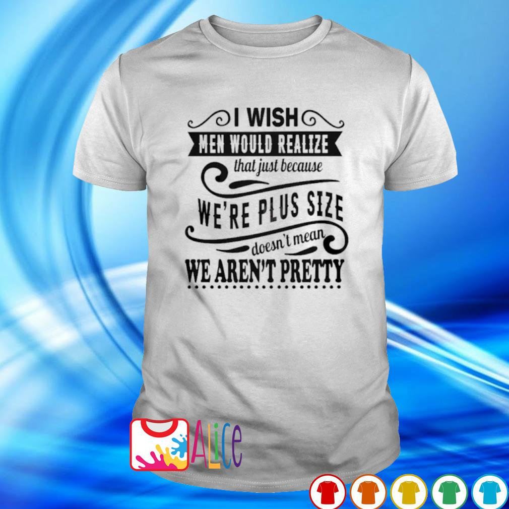 I wish men would realize that just because we're plus size shirt
