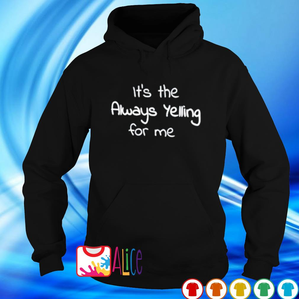 It's the always yelling for me s hoodie