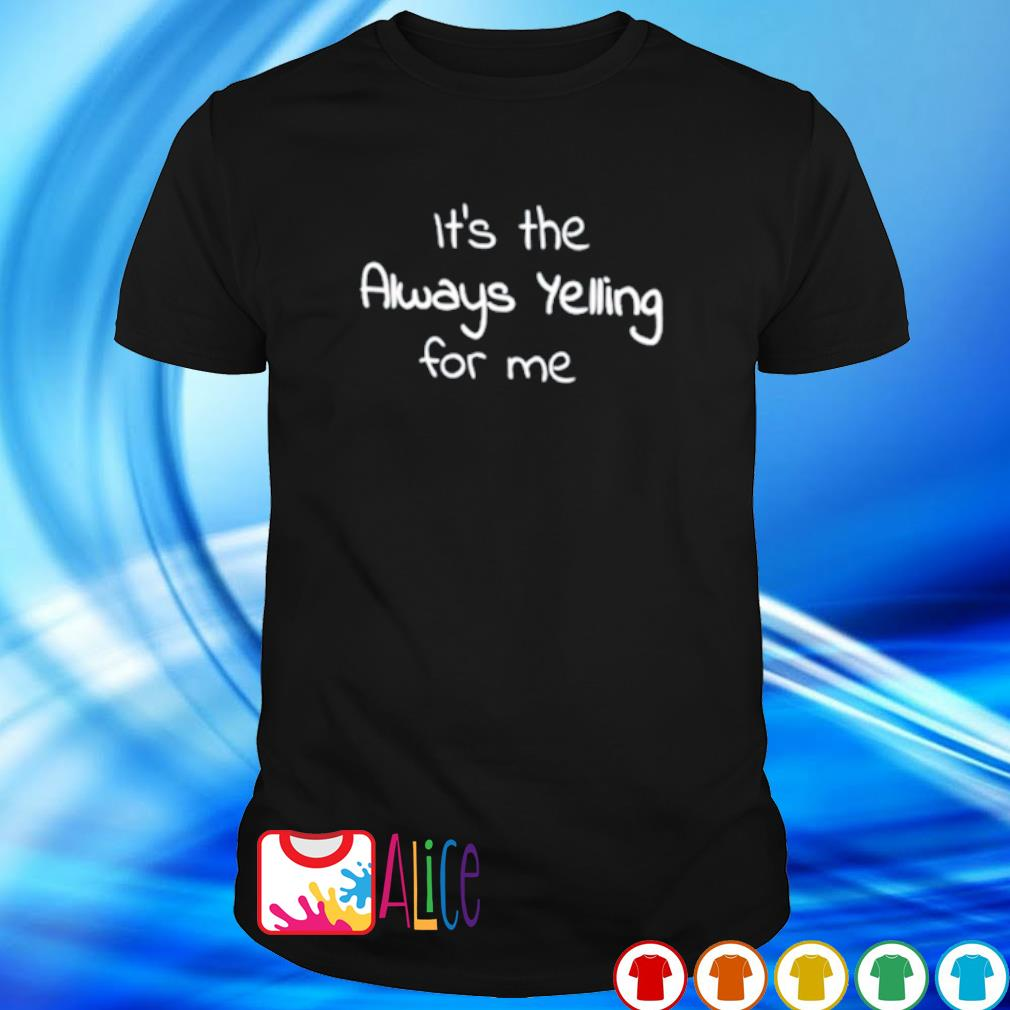 It's the always yelling for me shirt