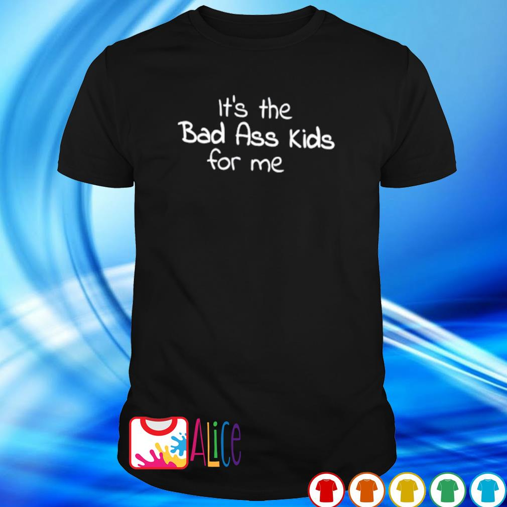 It's the bad ass kids for me shirt