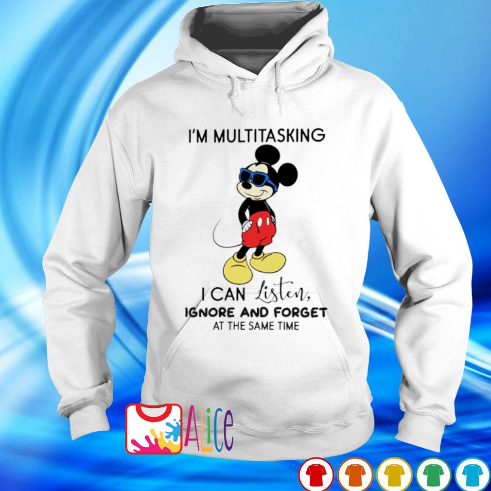 Mickey I'm multitasking I can listen ignore and forget s hoodie
