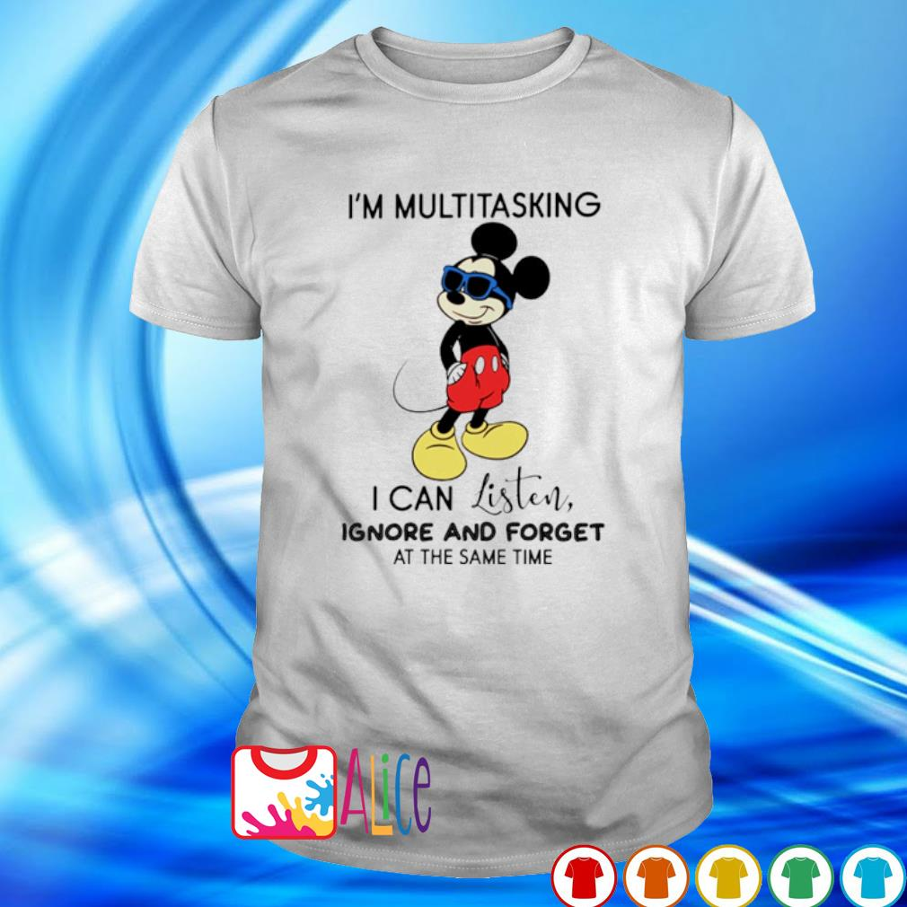 Mickey I'm multitasking I can listen ignore and forget shirt