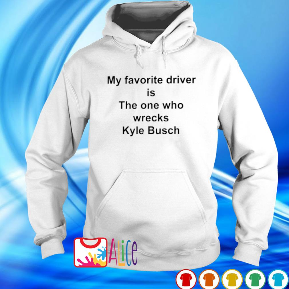 My favorite driver is the one who wrecks Kyle Busch s hoodie