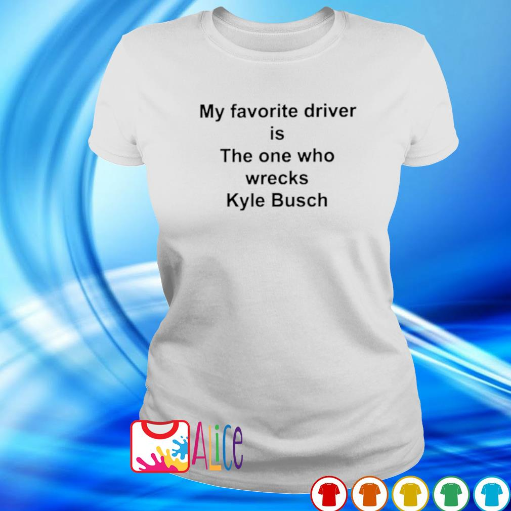 My favorite driver is the one who wrecks Kyle Busch s ladies tee