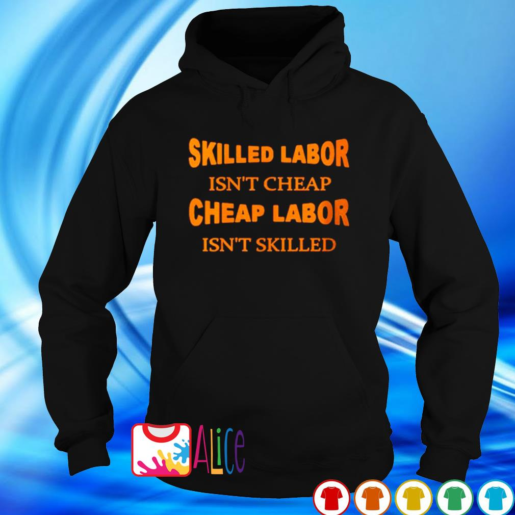 Skilled labor isn't cheap cheap labor isn't skilled s hoodie