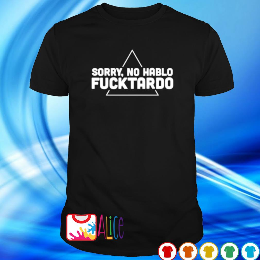 Sorry no hable fuck tardo shirt