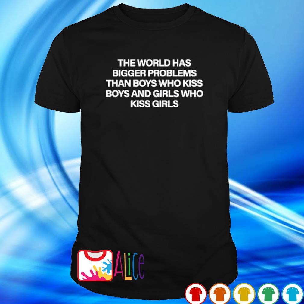 The world has bigger problems than boys who kiss boys and girls shirt