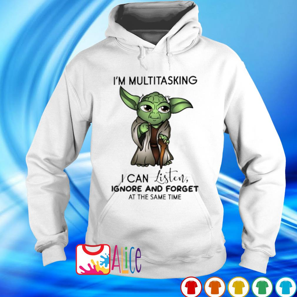 Yoda I'm multitasking I can listen ignore and forget s hoodie