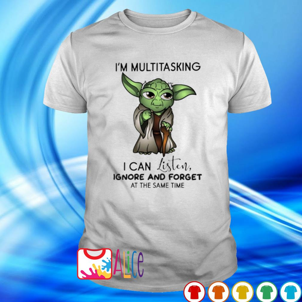 Yoda I'm multitasking I can listen ignore and forget shirt