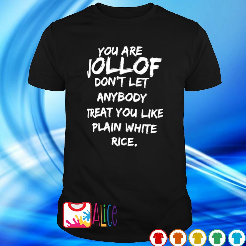 You are jollof don't let anybody treat you like plain white rice shirt